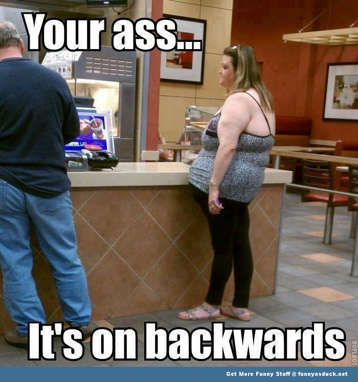 Your Ass Is On Backwards!!